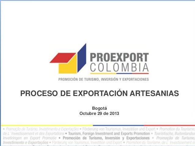 PROCESO DE EXPORTACIÓN ARTESANIAS Bogotá Octubre 29 de 2013