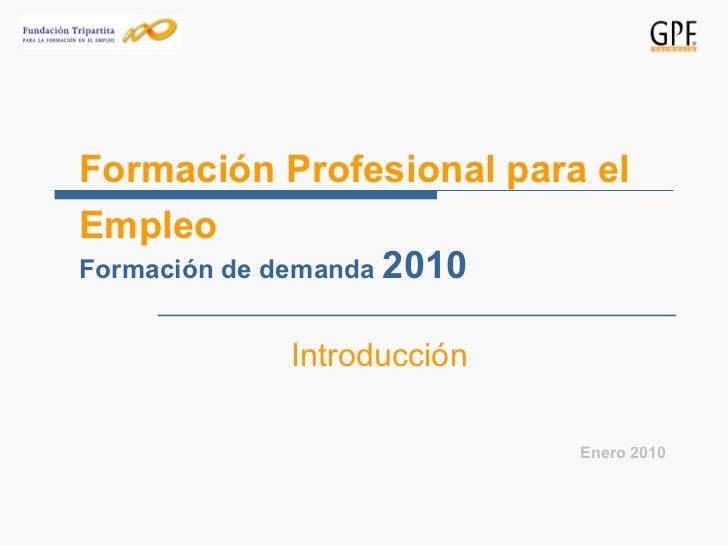 Formación Profesional para el Empleo <ul><ul><li>Introducción </li></ul></ul><ul><li>Enero 2010 </li></ul>Formación de dem...