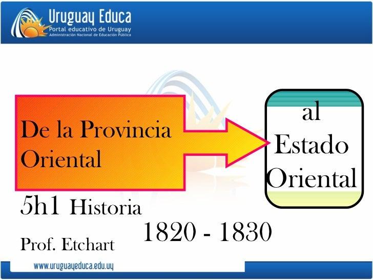 1820 - 1830 al Estado Oriental De la Provincia  Oriental  5h1  Historia  Prof. Etchart