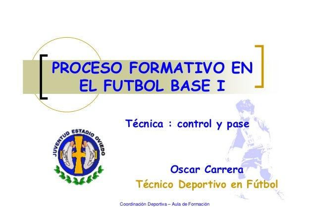 Oscar Carrera Técnico Deportivo en Fútbol PROCESO FORMATIVO EN EL FUTBOL BASE I Coordinación Deportiva – Aula de Formación...