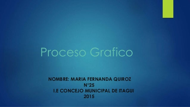 Proceso Grafico NOMBRE: MARIA FERNANDA QUIROZ N°25 I.E CONCEJO MUNICIPAL DE ITAGUI 2015