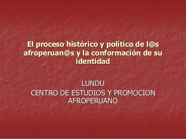 El proceso histórico y político de l@s afroperuan@s y la conformación de su identidad LUNDU CENTRO DE ESTUDIOS Y PROMOCION...