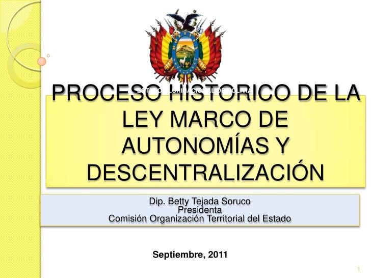 PROCESO HISTORICO DE LA LEY MARCO DE AUTONOMÍAS Y DESCENTRALIZACIÓN<br />ESTADO PLURINACIONAL DE BOLIVIA<br />Dip. Betty T...