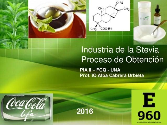 Industria de la Stevia Proceso de Obtención PIA II – FCQ - UNA Prof. IQ Alba Cabrera Urbieta 2016