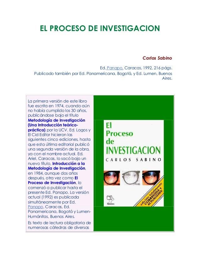 EL PROCESO DE INVESTIGACIONCarlos SabinoEd. Panapo, Caracas, 1992, 216 págs.Publicado también por Ed. Panamericana, Bogotá...
