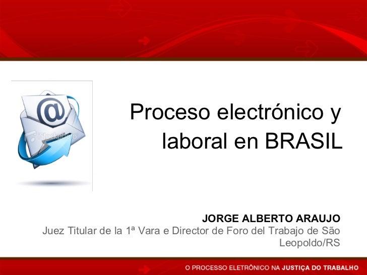 Proceso electrónico y                     laboral en BRASIL                                   JORGE ALBERTO ARAUJOJuez Tit...