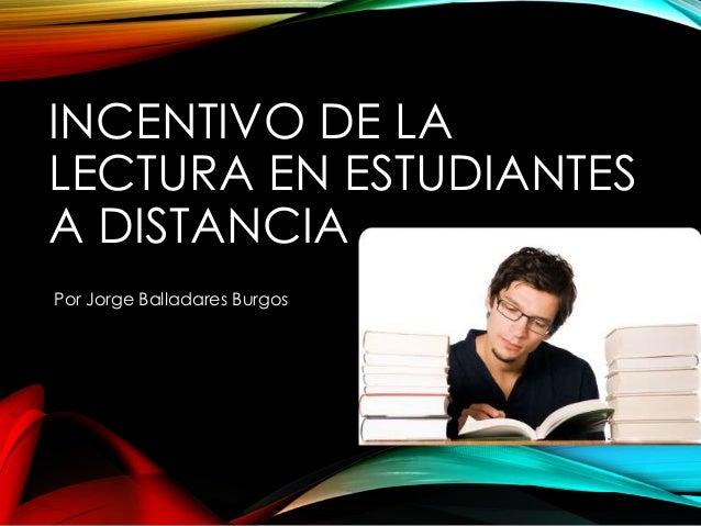 INCENTIVO DE LA  LECTURA EN ESTUDIANTES  A DISTANCIA  Por Jorge Balladares Burgos