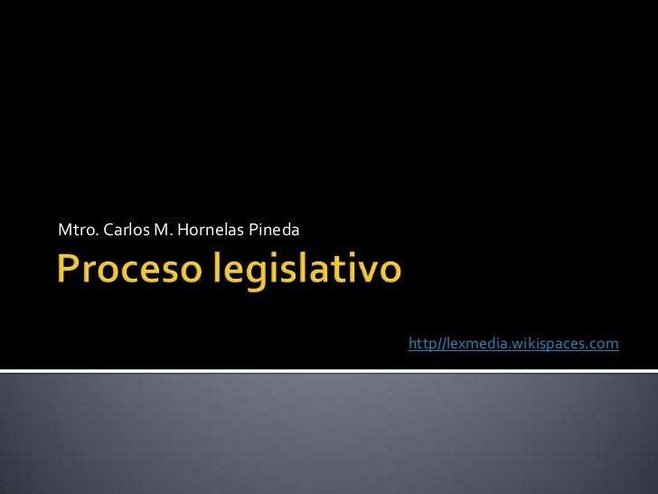 Proceso legislativo<br />Mtro. Carlos M. Hornelas Pineda<br />http//lexmedia.wikispaces.com<br />