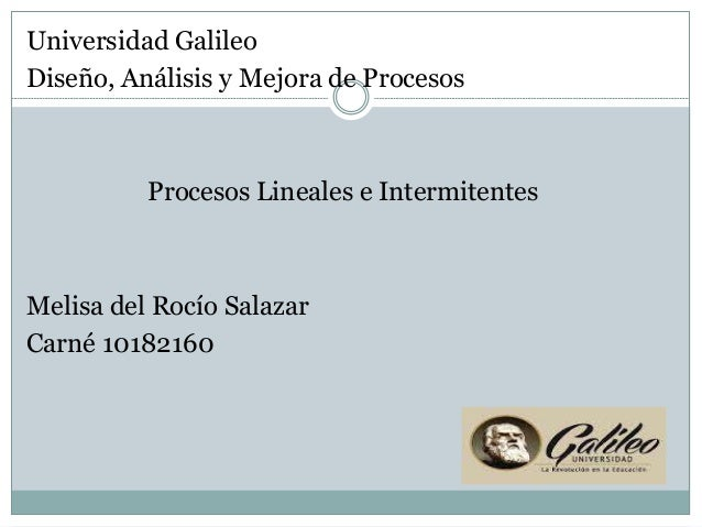Universidad Galileo Diseño, Análisis y Mejora de Procesos Procesos Lineales e Intermitentes Melisa del Rocío Salazar Carné...