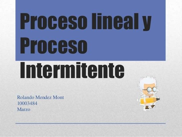 Proceso lineal y Proceso IntermitenteRolando Mendez Mont10003484Marzo