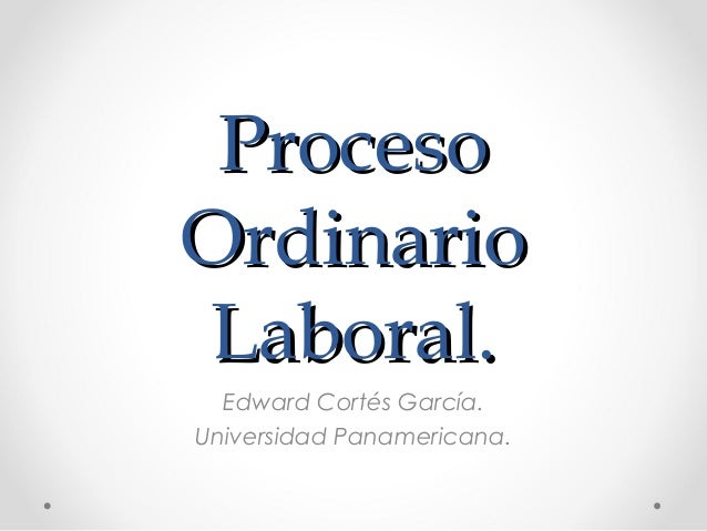 ProcesoOrdinarioLaboral.  Edward Cortés García.Universidad Panamericana.
