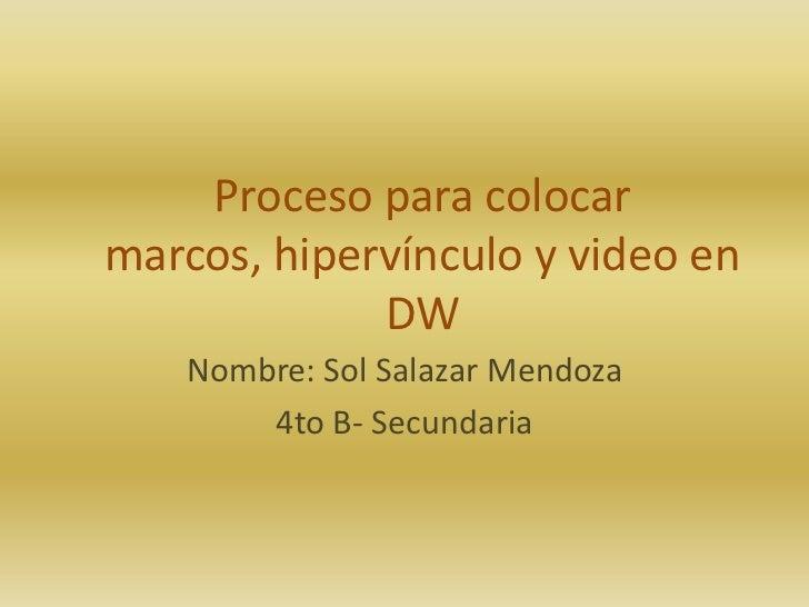 Proceso para colocarmarcos, hipervínculo y video en             DW    Nombre: Sol Salazar Mendoza        4to B- Secundaria