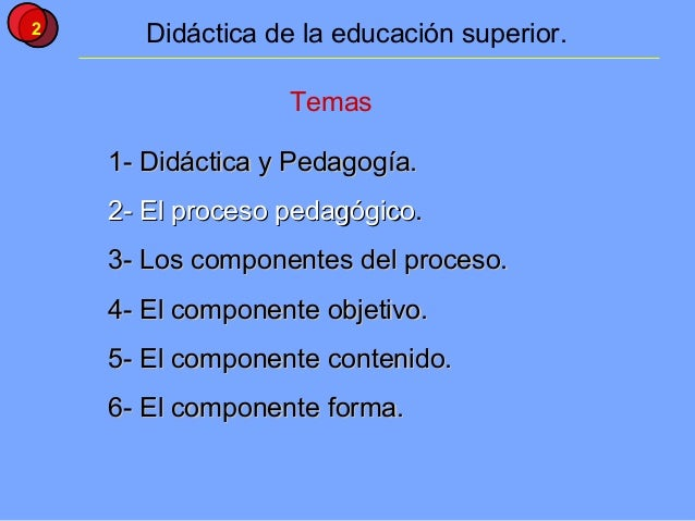 2      Didáctica de la educación superior.                  Temas    1- Didáctica y Pedagogía.    2- El proceso pedagógico...