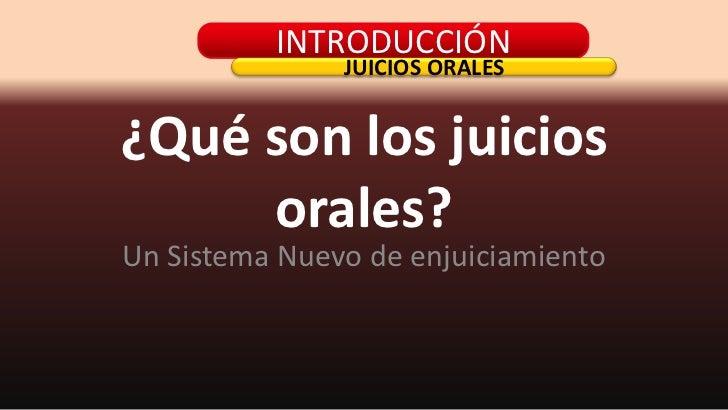 ¿Qué son los juicios orales?<br />Un Sistema Nuevo de enjuiciamiento<br />INTRODUCCIÓN<br />JUICIOS ORALES<br />