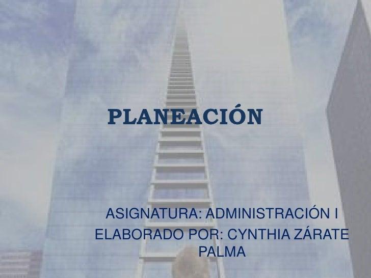 PLANEACIÓN<br />ASIGNATURA: ADMINISTRACIÓN I<br />ELABORADO POR: CYNTHIA ZÁRATE PALMA<br />