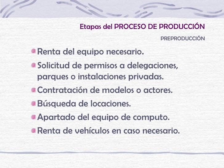 Etapas del PROCESO DE PRODUCCIÓN                               PREPRODUCCIÓNRenta del equipo necesario.Solicitud de permis...