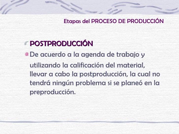 Etapas del PROCESO DE PRODUCCIÓNPOSTPRODUCCIÓNDe acuerdo a la agenda de trabajo yutilizando la calificación del material,l...