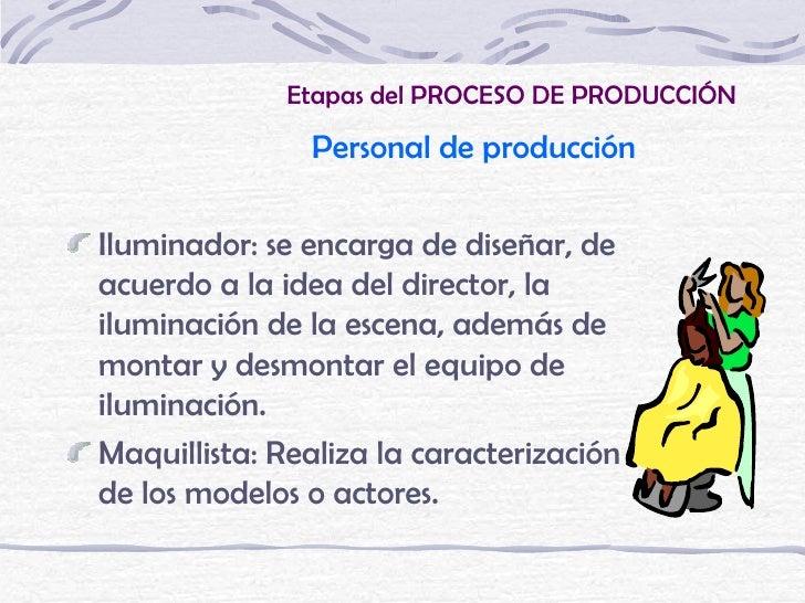 Etapas del PROCESO DE PRODUCCIÓN               Personal de producciónIluminador: se encarga de diseñar, deacuerdo a la ide...