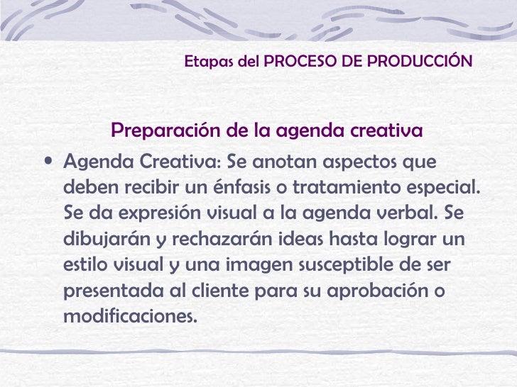 Etapas del PROCESO DE PRODUCCIÓN         Preparación de la agenda creativa• Agenda Creativa: Se anotan aspectos que  deben...