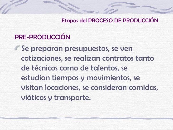 Etapas del PROCESO DE PRODUCCIÓNPRE-PRODUCCIÓN Se preparan presupuestos, se ven cotizaciones, se realizan contratos tanto ...