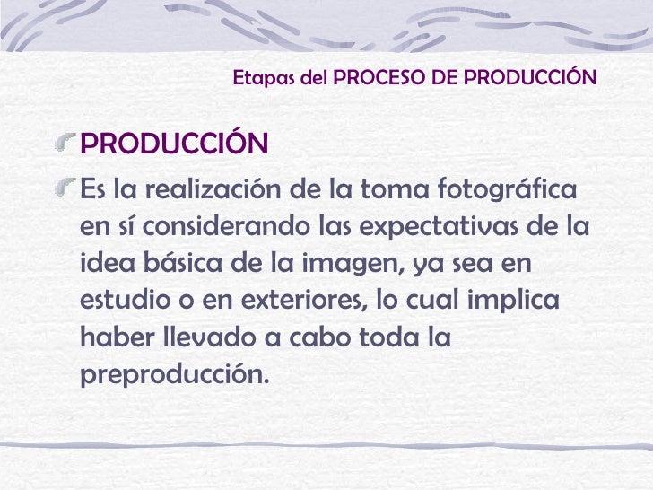 Etapas del PROCESO DE PRODUCCIÓNPRODUCCIÓNEs la realización de la toma fotográficaen sí considerando las expectativas de l...