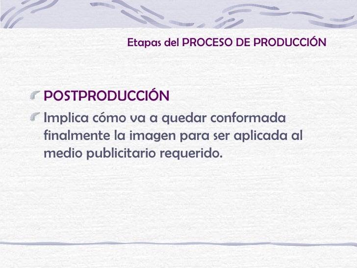 Etapas del PROCESO DE PRODUCCIÓNPOSTPRODUCCIÓNImplica cómo va a quedar conformadafinalmente la imagen para ser aplicada al...