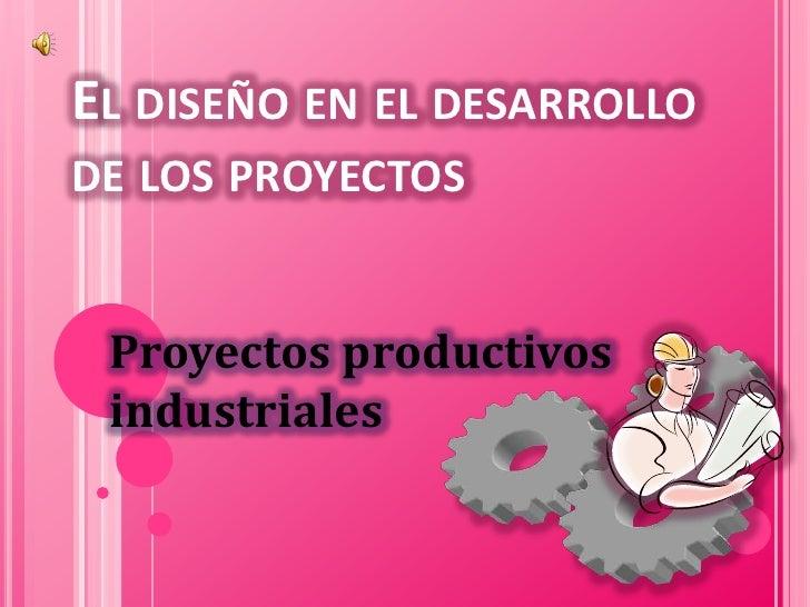 EL DISEÑO EN EL DESARROLLO DE LOS PROYECTOS    Proyectos productivos  industriales