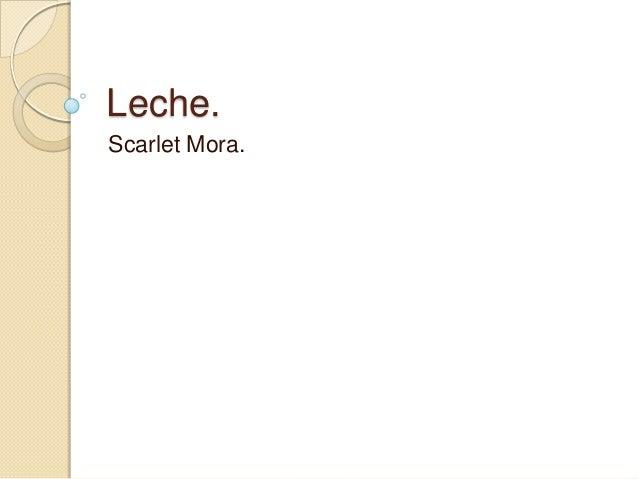 Leche. Scarlet Mora.