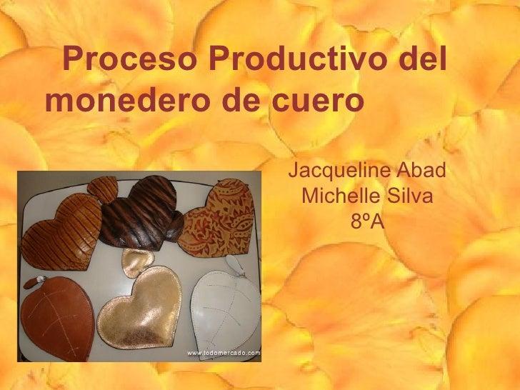Proceso Productivo delmonedero de cuero             Jacqueline Abad              Michelle Silva                  8ºA