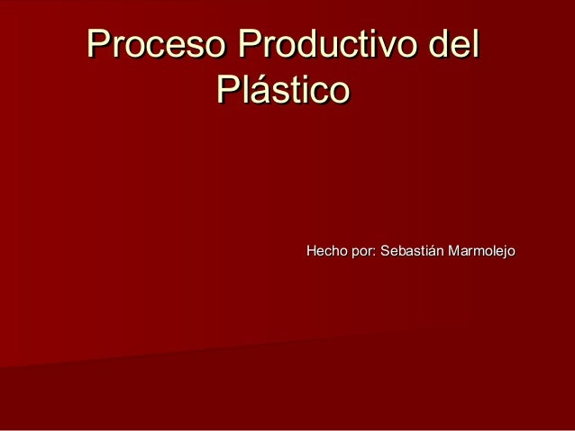 Proceso Productivo del Plástico  Hecho por: Sebastián Marmolejo