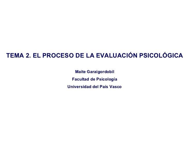 TEMA 2. EL PROCESO DE LA EVALUACIÓN PSICOLÓGICA                   Maite Garaigordobil                  Facultad de Psicolo...