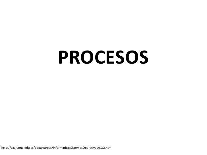 PROCESOShttp://exa.unne.edu.ar/depar/areas/informatica/SistemasOperativos/SO2.htm