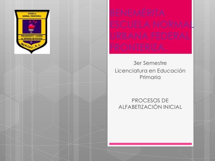 BENEMÉRITAESCUELA NORMALURBANA FEDERAL  FRONTERIZA.   3er Semestre  Licenciatura enEducación Primaria  PROCESOS DE ALFABET...
