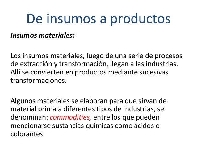 De insumos a productos Insumos materiales: Los insumos materiales, luego de una serie de procesos de extracción y transfor...