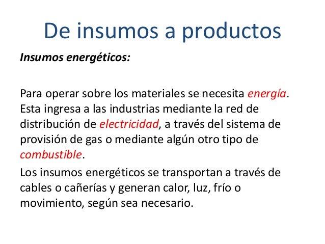 De insumos a productos Insumos energéticos: Para operar sobre los materiales se necesita energía. Esta ingresa a las indus...