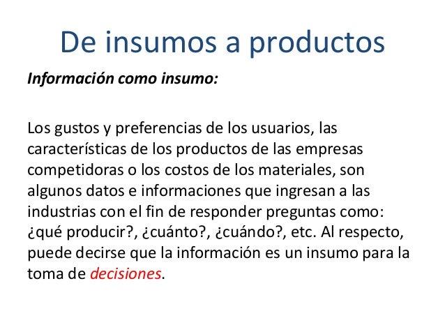 De insumos a productos Información como insumo: Los gustos y preferencias de los usuarios, las características de los prod...