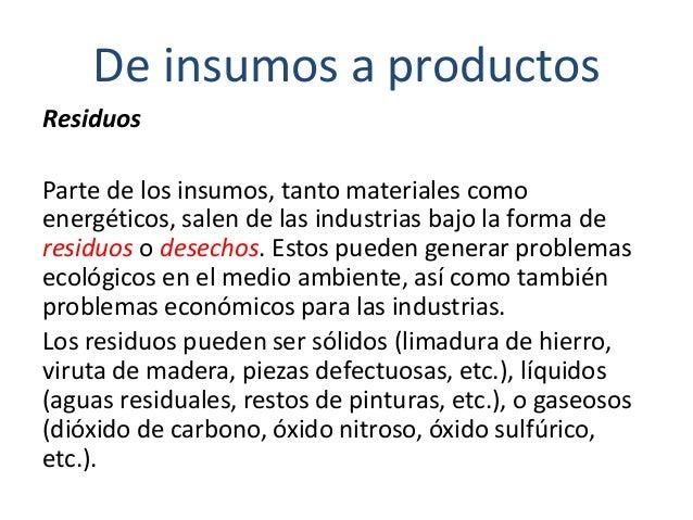 De insumos a productos Residuos Parte de los insumos, tanto materiales como energéticos, salen de las industrias bajo la f...