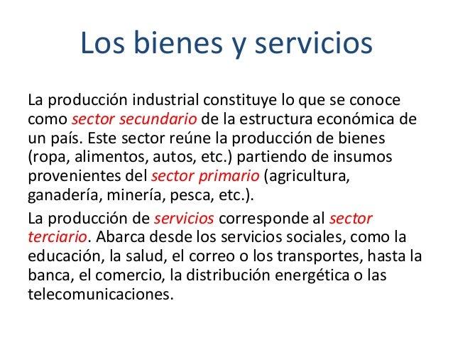 Los bienes y servicios La producción industrial constituye lo que se conoce como sector secundario de la estructura económ...