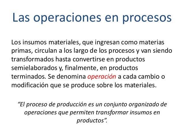 Las operaciones en procesos Los insumos materiales, que ingresan como materias primas, circulan a los largo de los proceso...