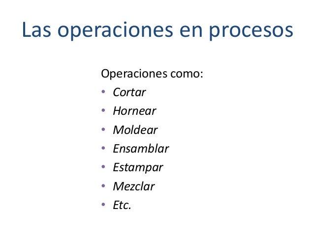 Las operaciones en procesos Operaciones como: • Cortar • Hornear • Moldear • Ensamblar • Estampar • Mezclar • Etc.