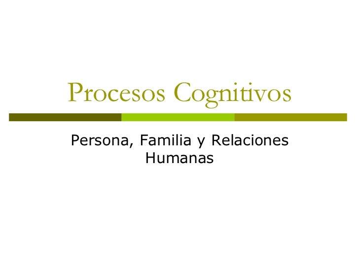 Procesos Cognitivos Persona, Familia y Relaciones Humanas