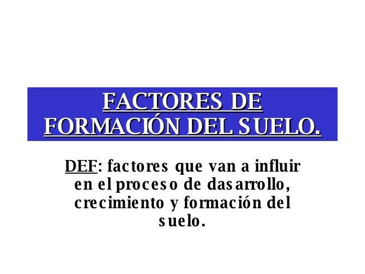 FACTORES DE FORMACIÓN DEL SUELO. DEF : factores que van a influir en el proceso de dasarrollo, crecimiento y formación del...