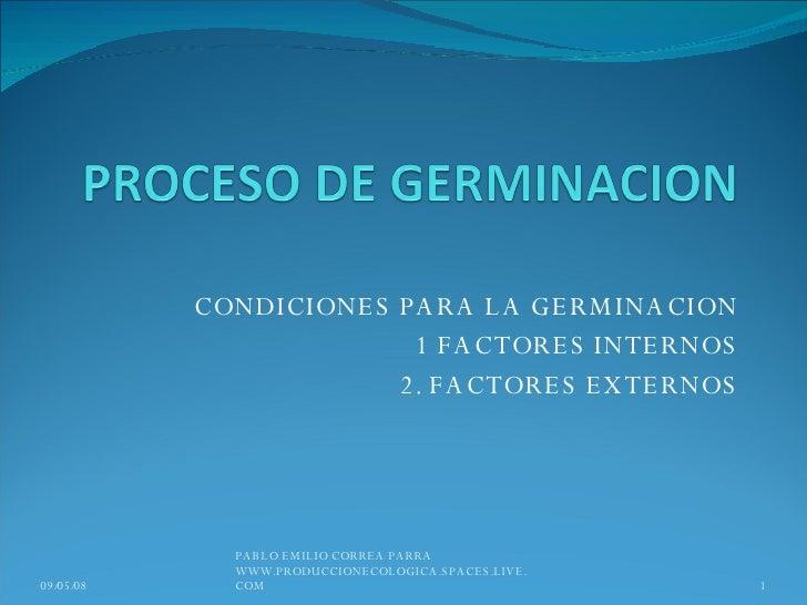 CONDICIONES PARA LA GERMINACION 1 FACTORES INTERNOS 2. FACTORES EXTERNOS 03/06/09 PABLO EMILIO CORREA PARRA WWW.PRODUCCION...