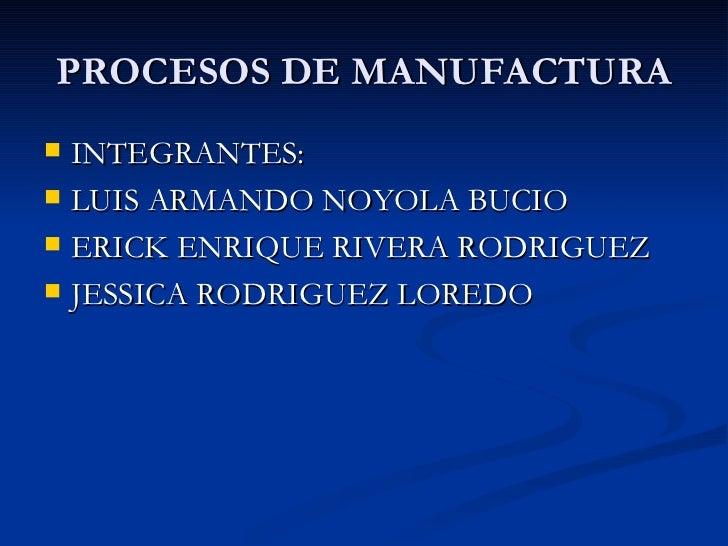 PROCESOS DE MANUFACTURA <ul><li>INTEGRANTES: </li></ul><ul><li>LUIS ARMANDO NOYOLA BUCIO </li></ul><ul><li>ERICK ENRIQUE R...