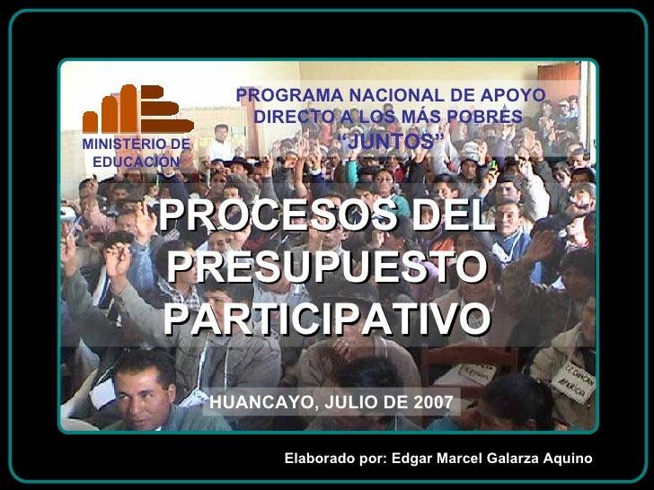PROCESOS DEL PRESUPUESTO PARTICIPATIVO HUANCAYO, JULIO DE 2007 Elaborado por: Edgar Marcel Galarza Aquino