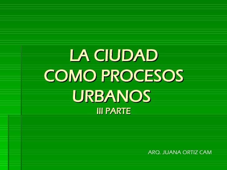 LA CIUDAD COMO PROCESOS URBANOS   III PARTE ARQ. JUANA ORTIZ CAM