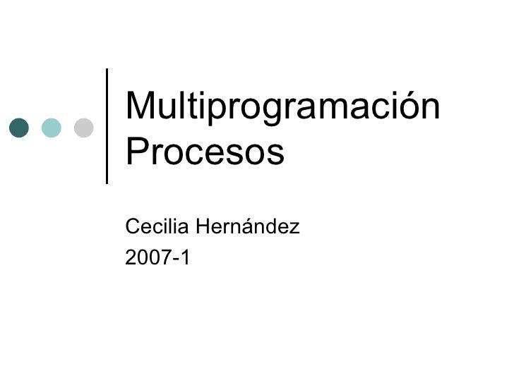 Multiprogramación Procesos Cecilia Hernández 2007-1