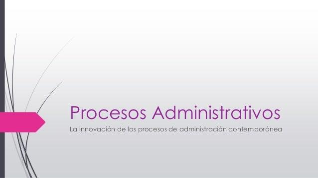 Procesos Administrativos La innovación de los procesos de administración contemporánea