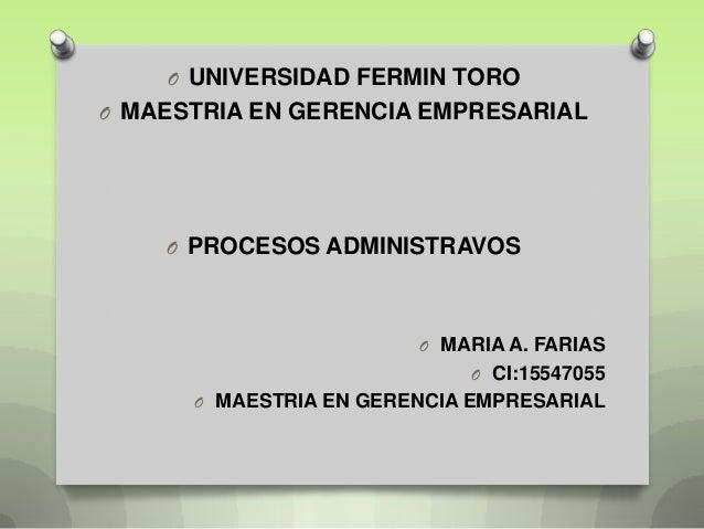O UNIVERSIDAD FERMIN TOROO MAESTRIA EN GERENCIA EMPRESARIAL    O PROCESOS ADMINISTRAVOS                        O MARIA A. ...