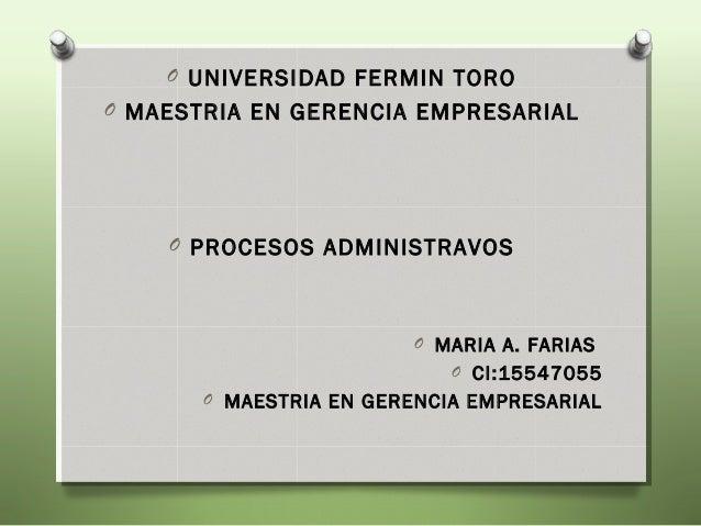 O UNIVERSIDAD FERMIN TOROO MAESTRIA EN GERENCIA EMPRESARIAL    O PROCESOS ADMINISTRAVOS                         O MARIA A....
